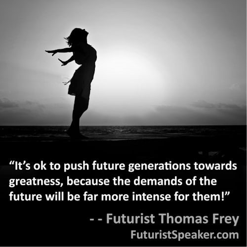 Futurist Speaker Thomas Frey Blog: Demands Of The Future Will Push Future Generation To Greatness