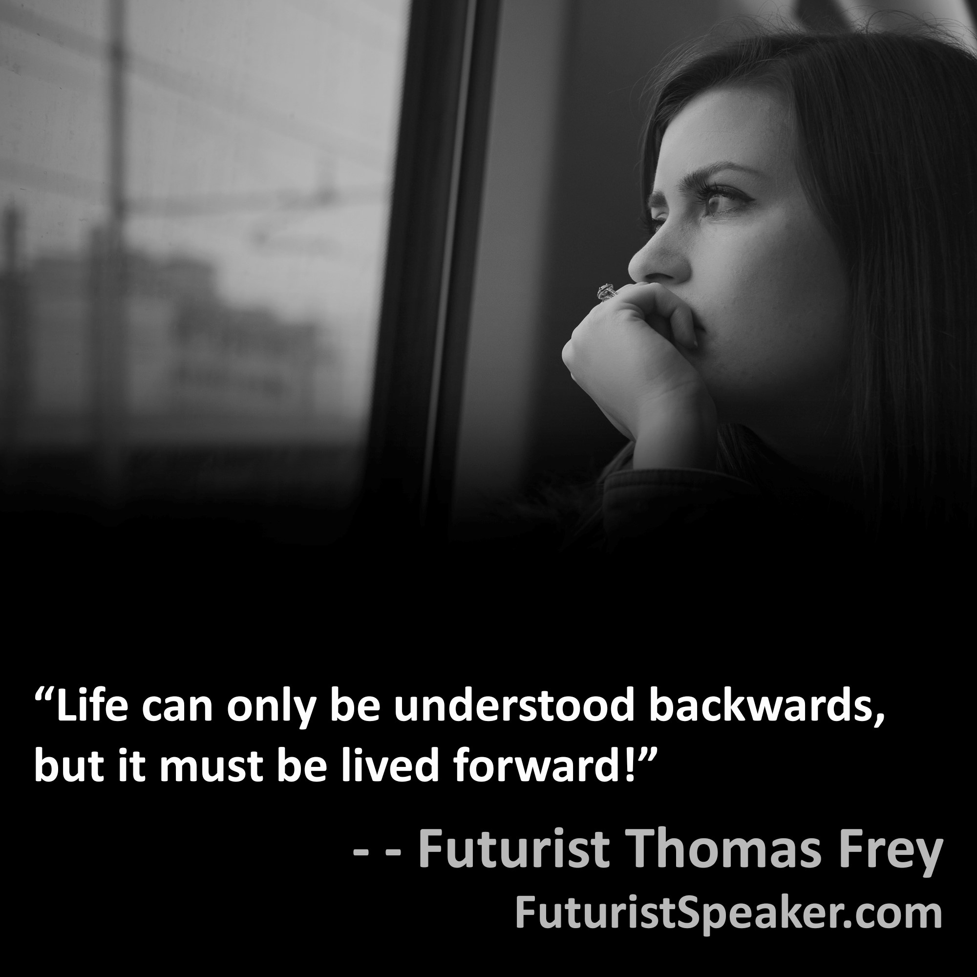 Thomas Frey Futurist Speaker Famous Quote: Life can only be understood backwards, but it must be lived forward.