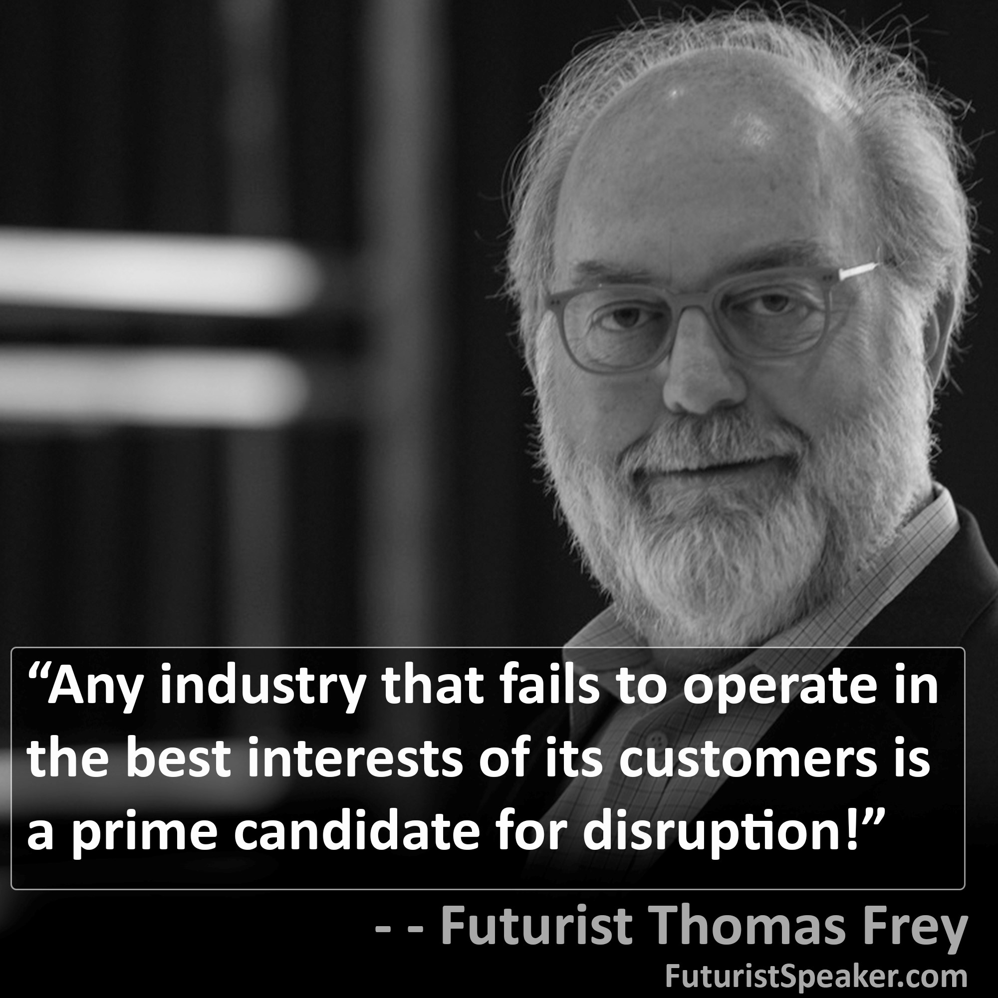 Thomas Frey Futurist Speaker Famous Quote: Any industry that fails to operate in the best interests of its customers is a prime candidate for disruption.