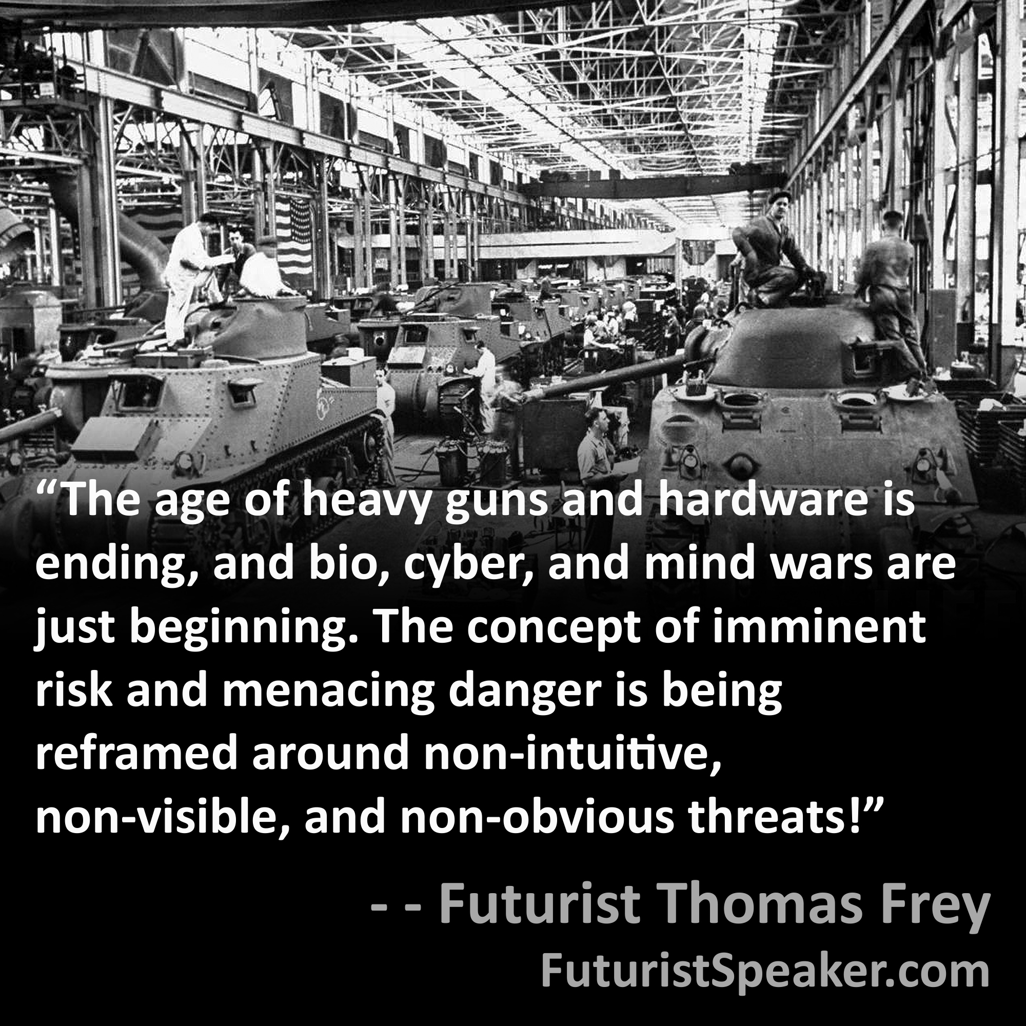 Thomas Frey Futurist Speaker Famous Quote: The age of heavy guns and hardware is ending, and bio, cyber, and mind wars are just beginning. The concept of imminent risk and menacing danger is being reframed around non-intuitive, non-visible- and non-obvious threats.