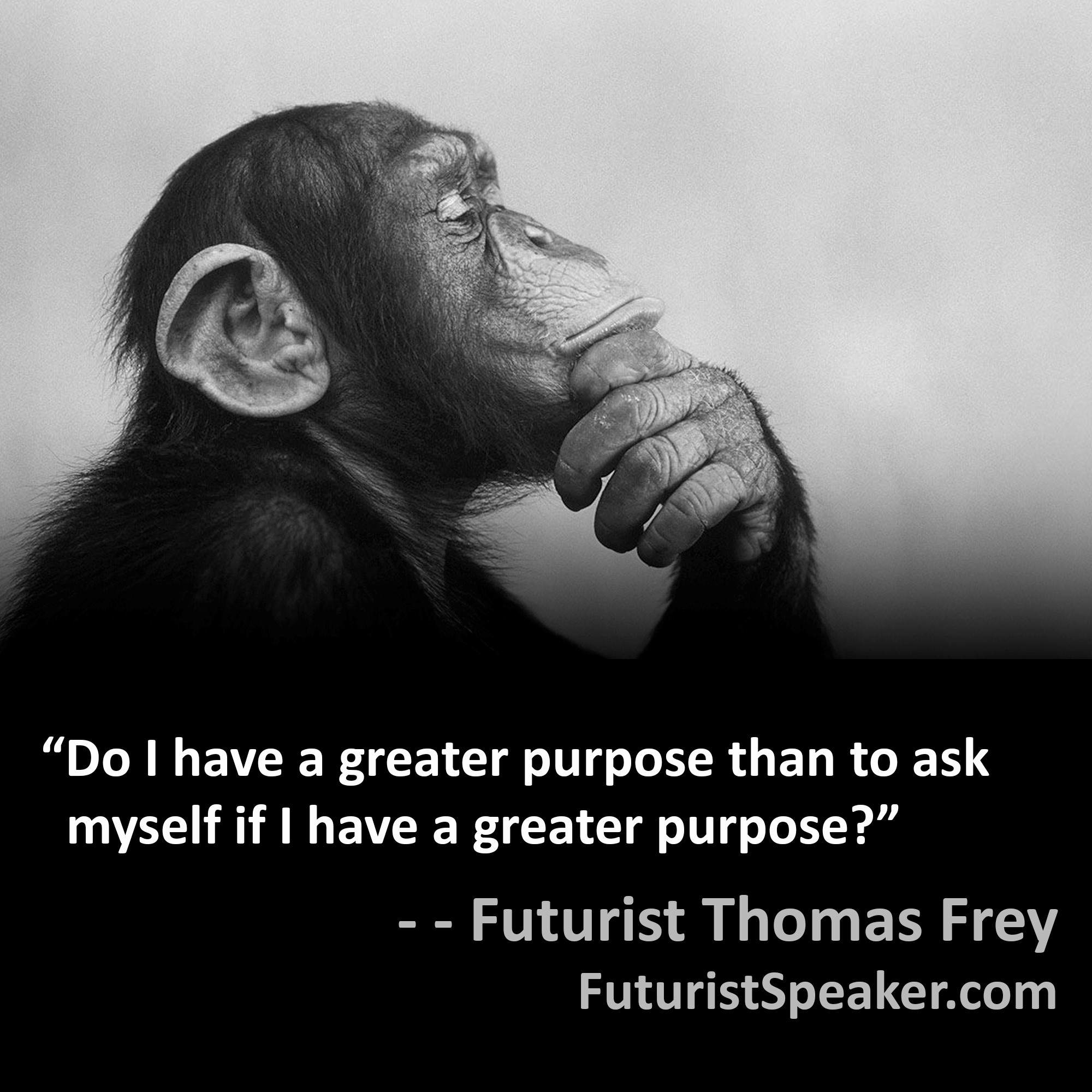Thomas Frey Futurist Speaker Famous Quote: Do I have a greater purpose than to ask myself if I have a greater purpose.