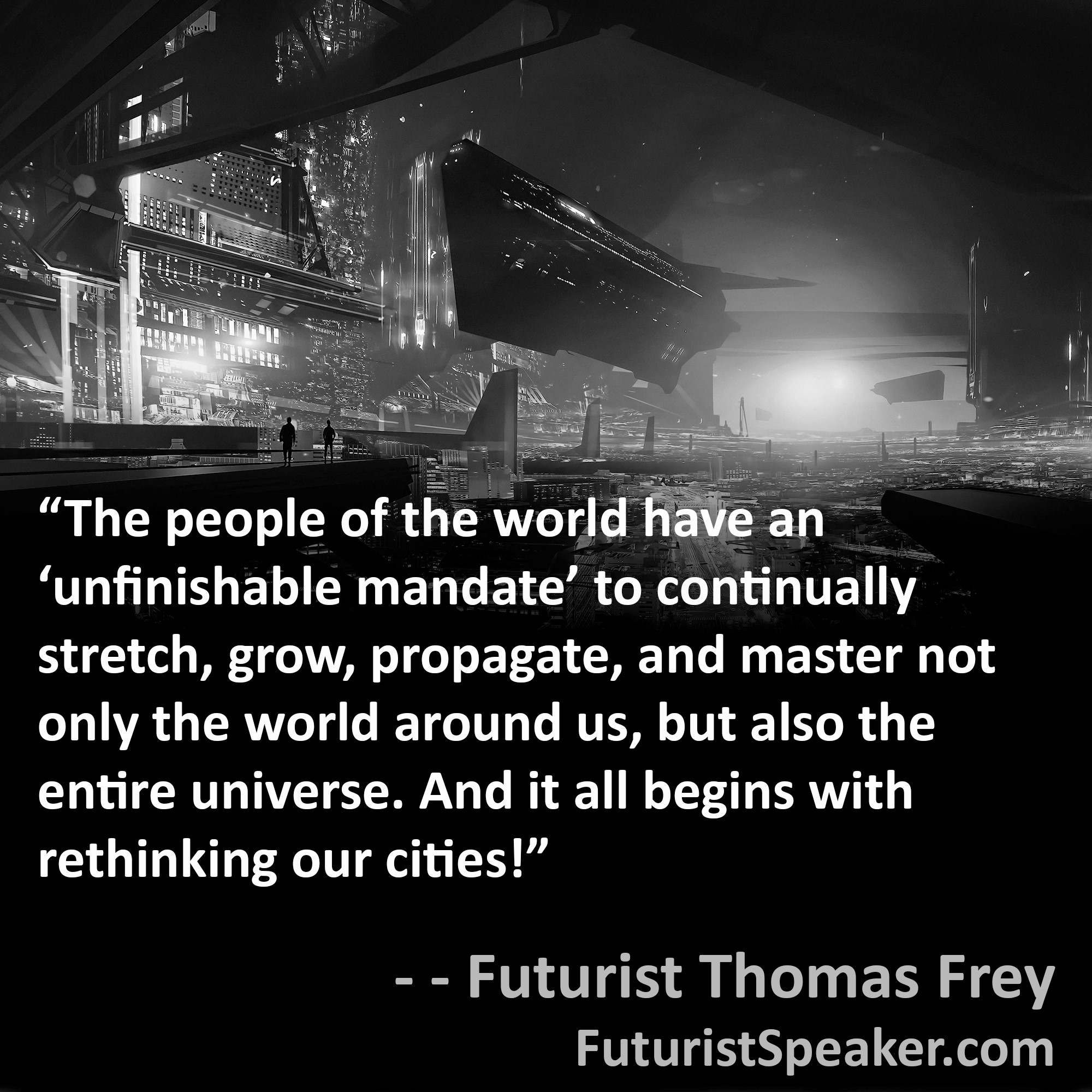 Thomas Frey Futurist Speaker Famous Quote: The people of the world have an unfinishable mandate to continually stretch, grow, propagate, and master not only the world arounds us, but also the entire universe. And it all begins with rethinking our cities.