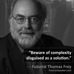 Thomas Frey Futurist Speaker Famous Quote: Beware of complexity disguised as a solution.