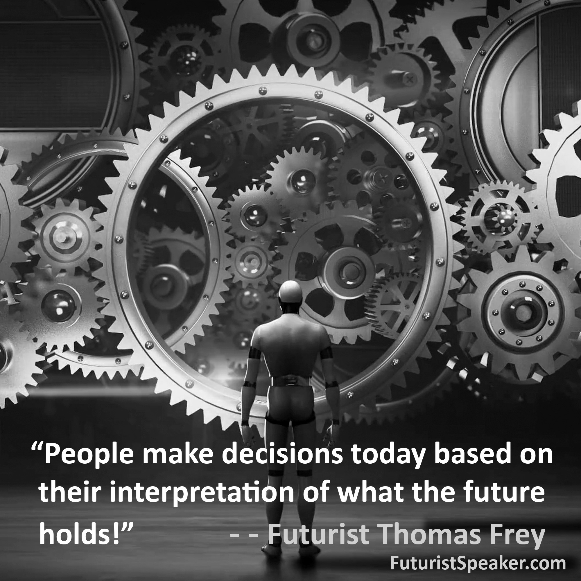 Thomas Frey Futurist Speaker Famous Quote: People make decisions today based on their interpretation of what the future holds.