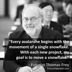 Thomas Frey Futurist Speaker Famous Quote: Every avalanche begins with the movement of a single snowflake. With each new project, my goal is to move a snowflake.