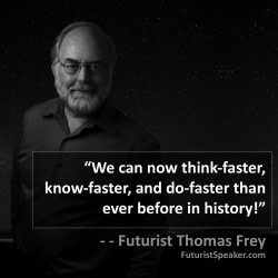 Thomas Frey Futurist Speaker Famous Quote: We can now think-faster, know-faster, and do-faster than ever before in history.