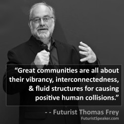 Thomas Frey Futurist Speaker Famous Quote: Great communities are all about their vibrancy, interconnectedness, and fluid structures for causing positive human collisions.