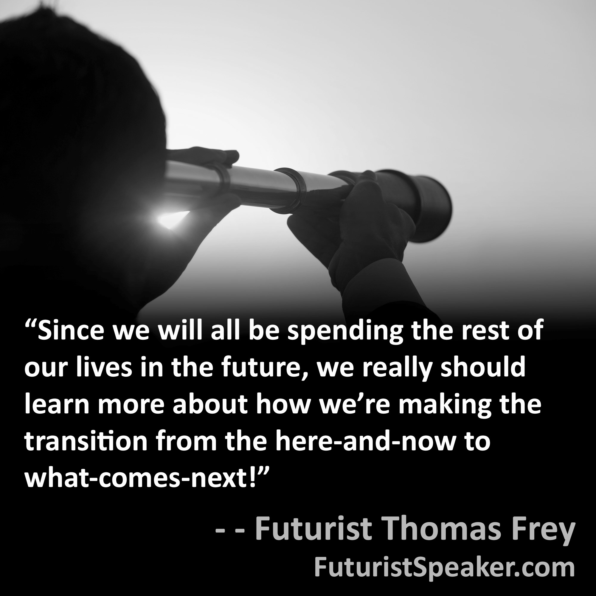 Thomas Frey Futurist Speaker Famous Quote: Since we will all be spending the rest of our lives in the future, we really should learn more about how we are making the transition from the here and now to what comes next.