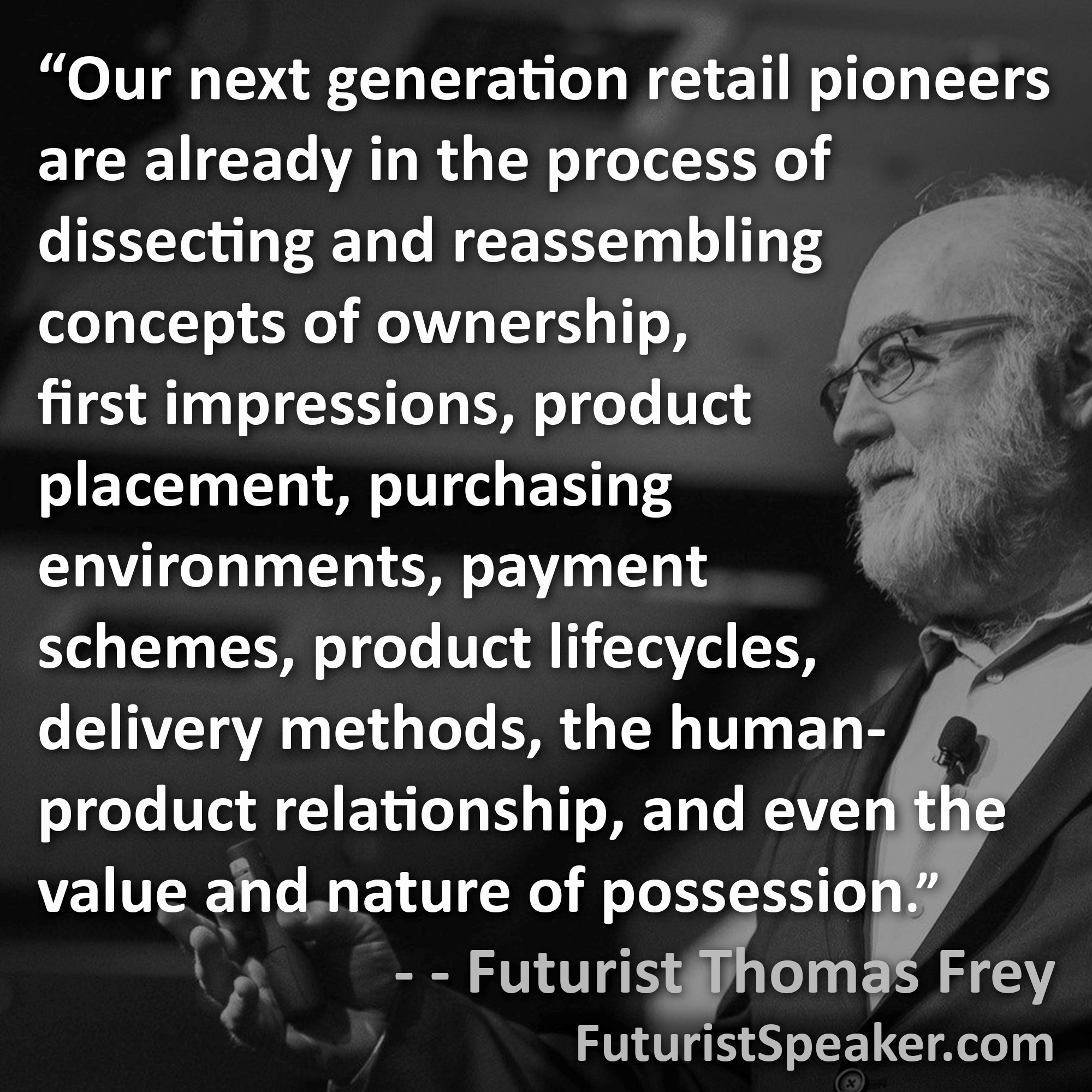 Thomas Frey Futurist Speaker Famous Quote: Our next generation retail pioneers are already in the process of dissecting and reassembling concepts of ownership, first impressions, product placement, purchasing environments, payment schemes, product lifecycles, delivery methods, the human product relationship, and even the value and nature of possession.