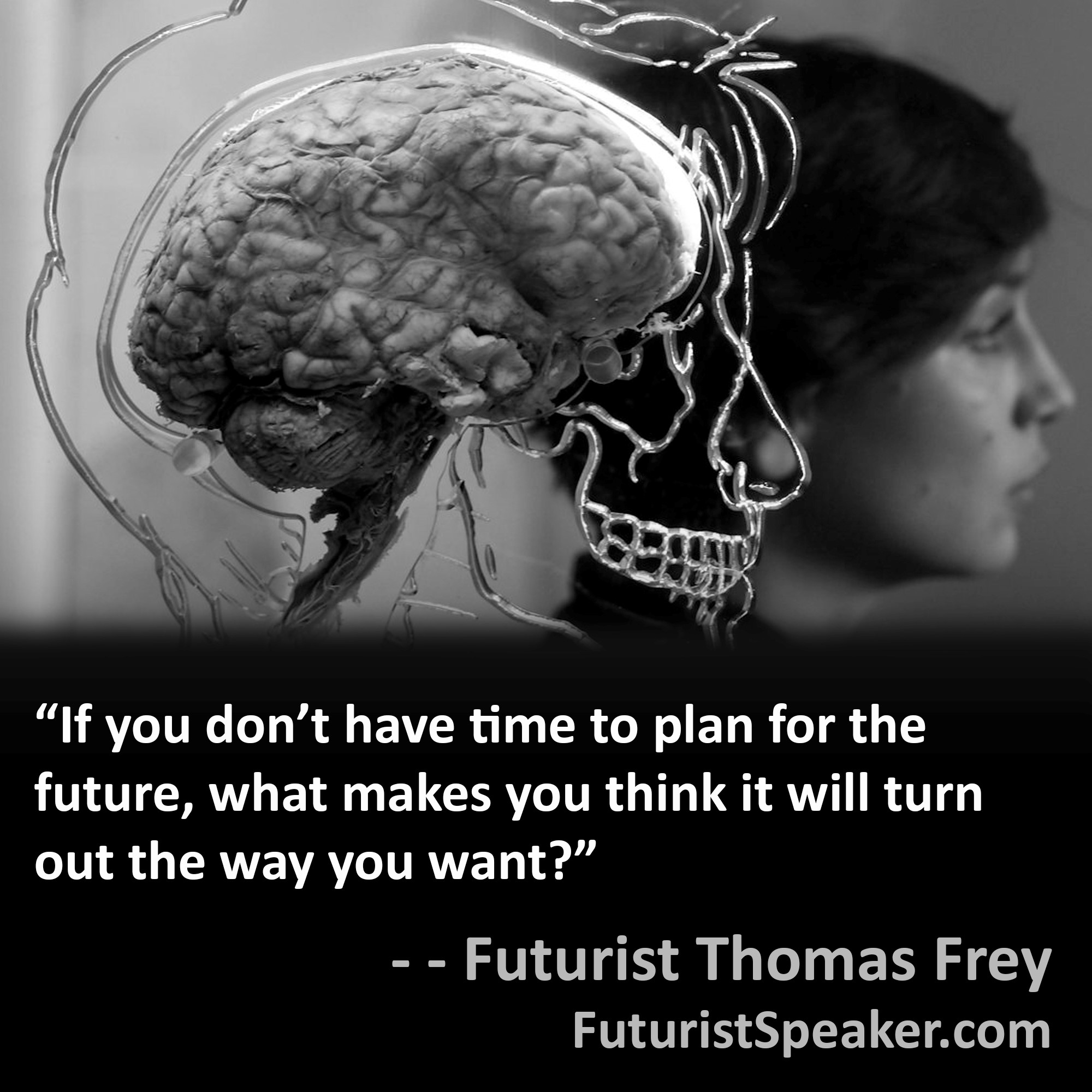 Thomas Frey Futurist Speaker Famous Quote: If you don't have time to plan for the future, what makes you think it will turn out the way you want.
