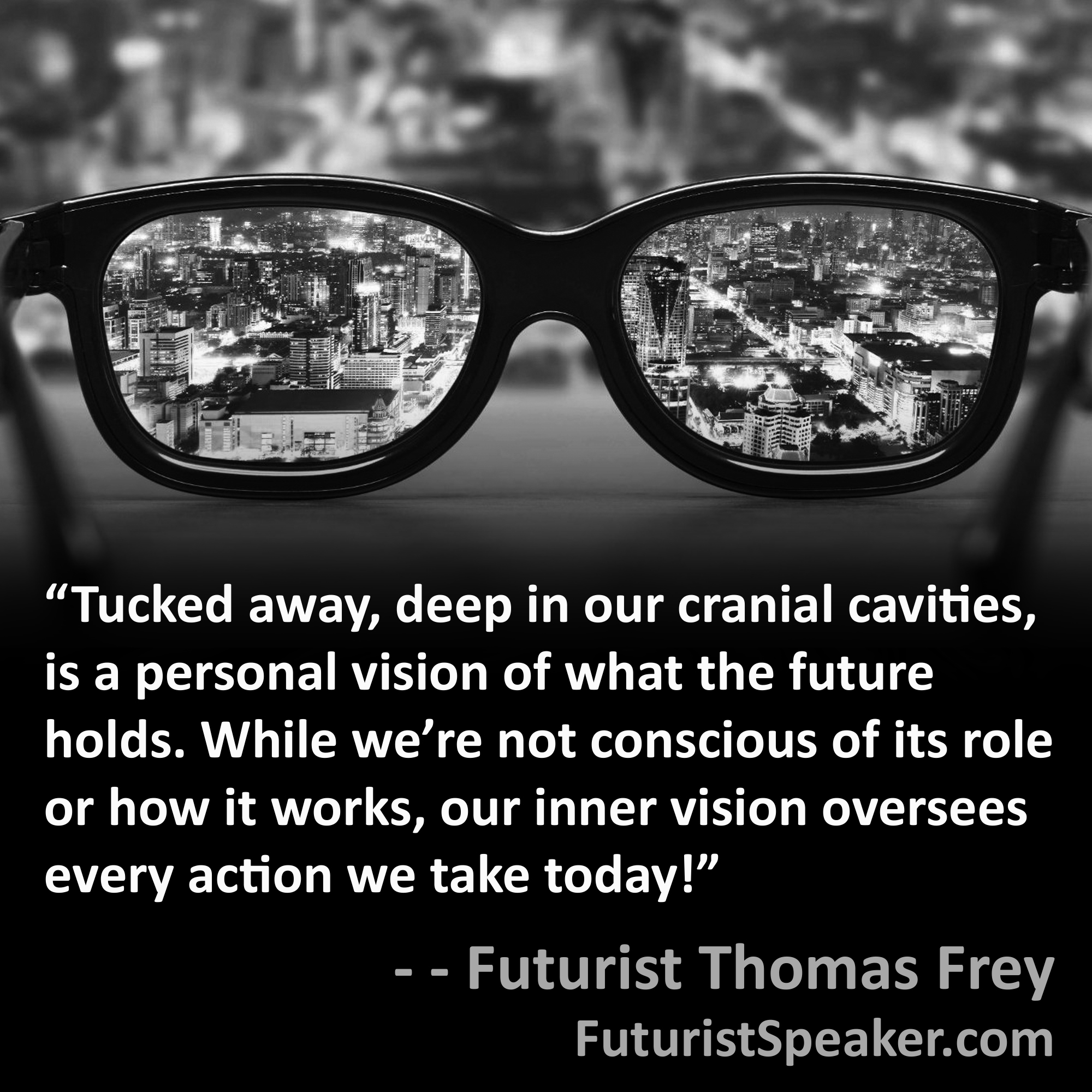 Thomas Frey Futurist Speaker Famous Quote: Tucked away, deep in our cranial cavities, is a personal vision of what the future holds. While we are not conscious of its role or how it works, our inner vision oversees every action we take today.