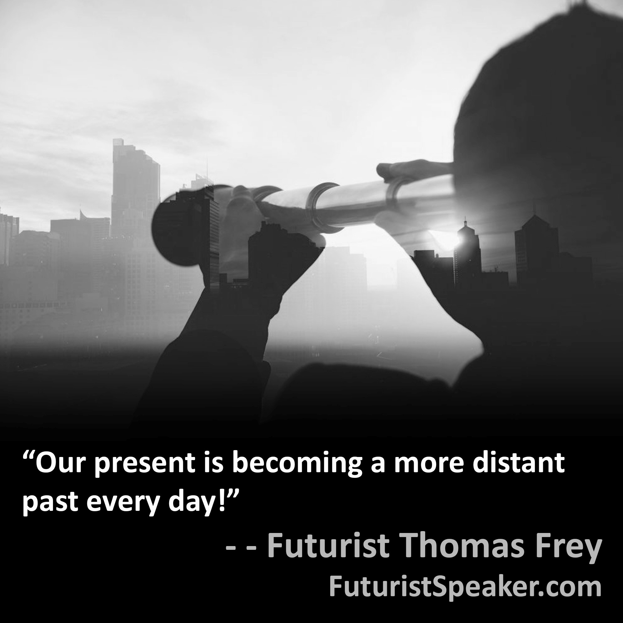 Thomas Frey Futurist Speaker Famous Quote: Our present is becoming a more distant past every day.