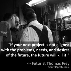 Thomas Frey Futurist Speaker Famous Quote: If your next project is not aligned with the problems, needs, and desires of the future, the future will kill it.