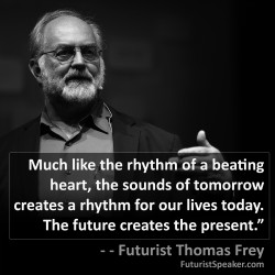 Thomas Frey Futurist Speaker Famous Quote: Much like the rhythm of a beating heart, the sounds of tomorrow creates a rhythm for our lives today. The Future creates the present.