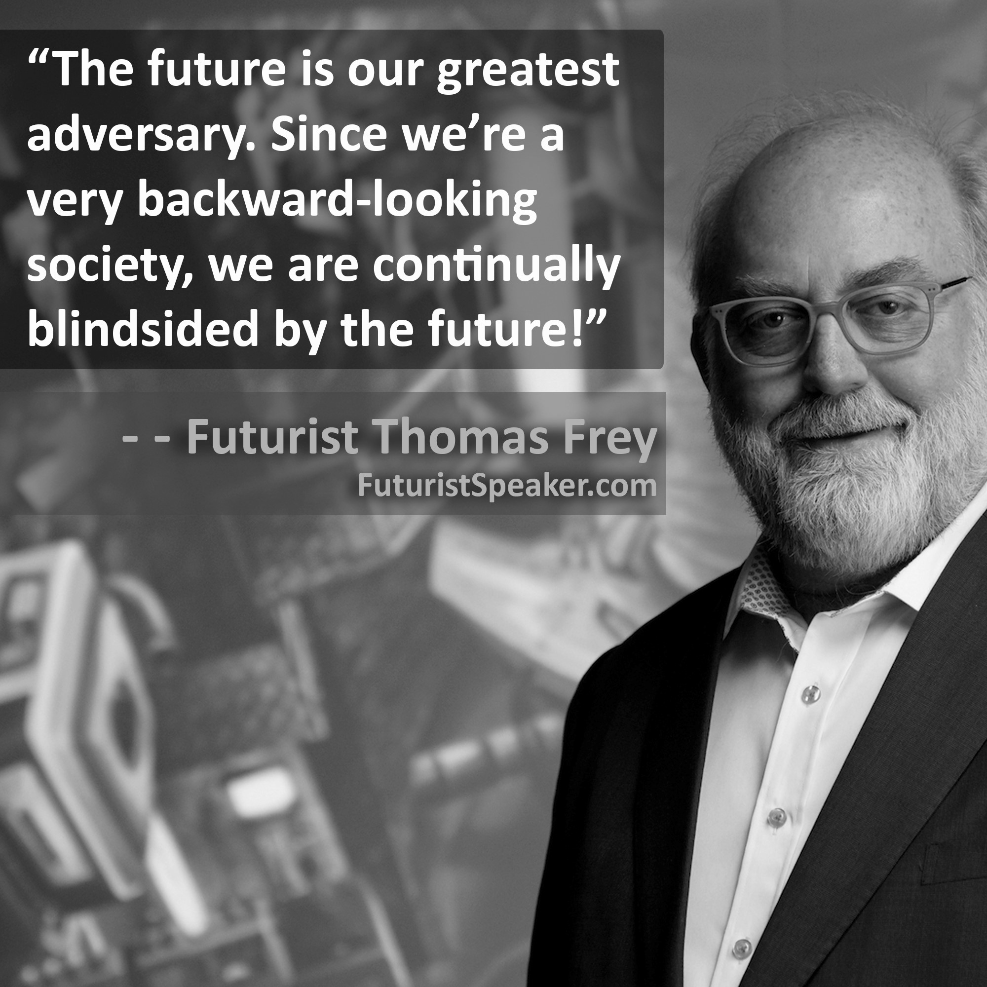 Thomas Frey Futurist Speaker Famous Quote: The future is our greatest adversary. Since we are a very backward-looking society, we are continually blindsided by the future.