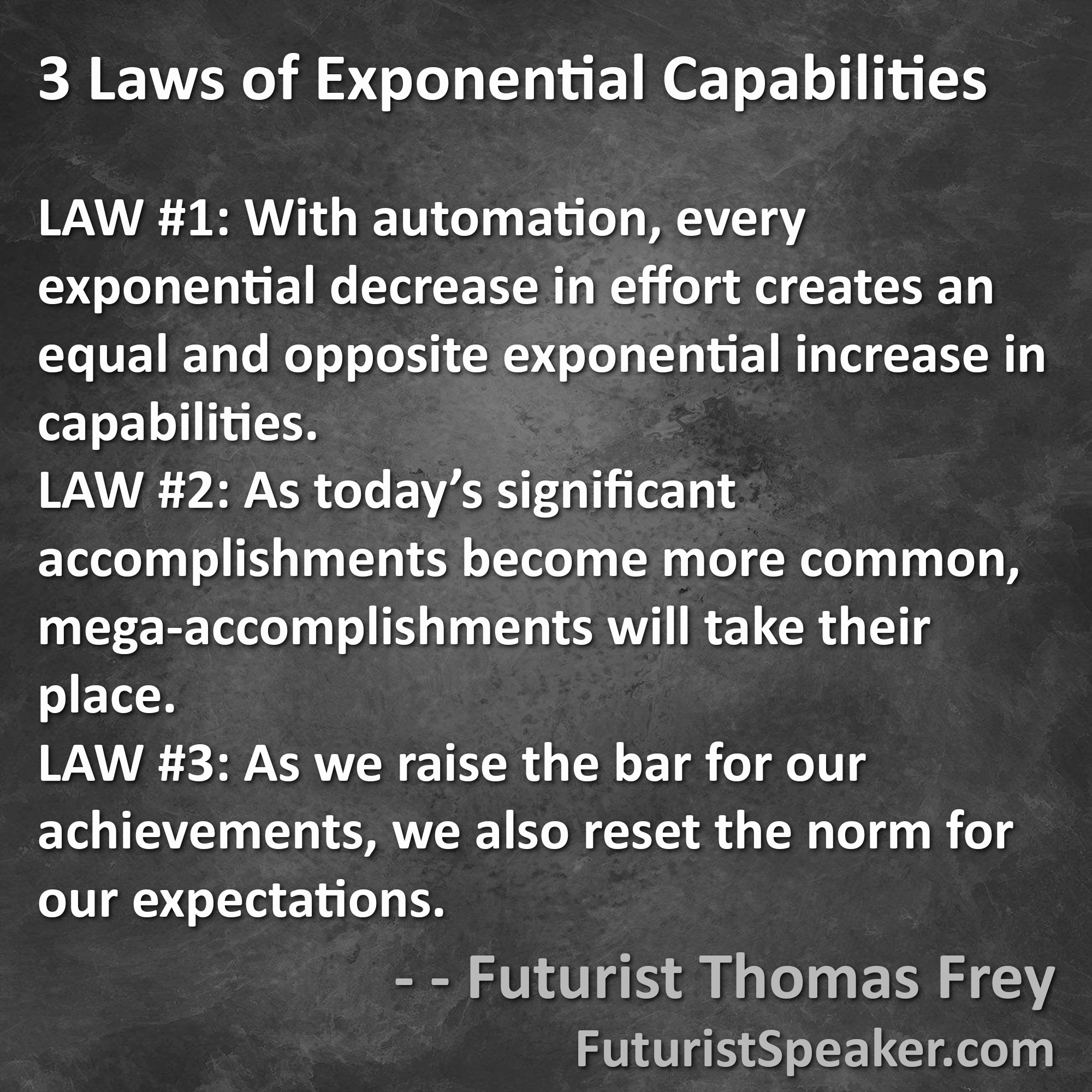 Thomas Frey Futurist Speaker Famous Quote: 3 Laws of Exponential Capabilities: automation, mega-accomplishments, raise the bar for achievements and expectations.