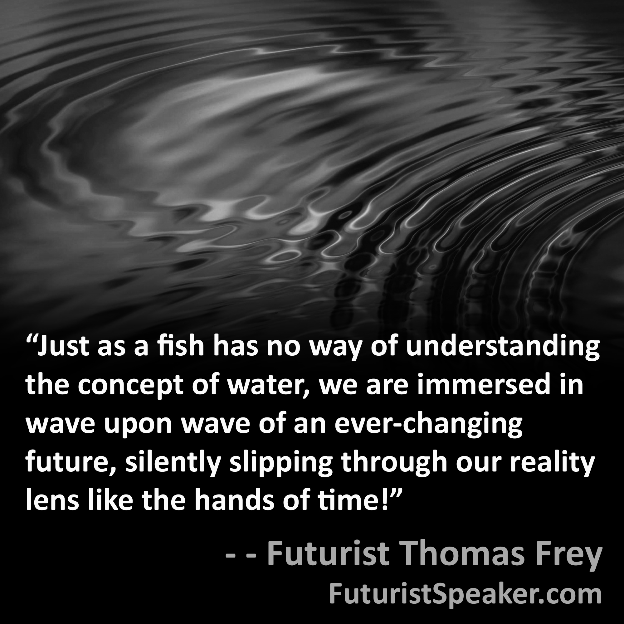 Thomas Frey Futurist Speaker Famous Quote: Just as a fish has no way of understanding the concept of water, we are immersed in wave upon wave of an ever-changing future, silently slipping through our reality lens like the hands of time.