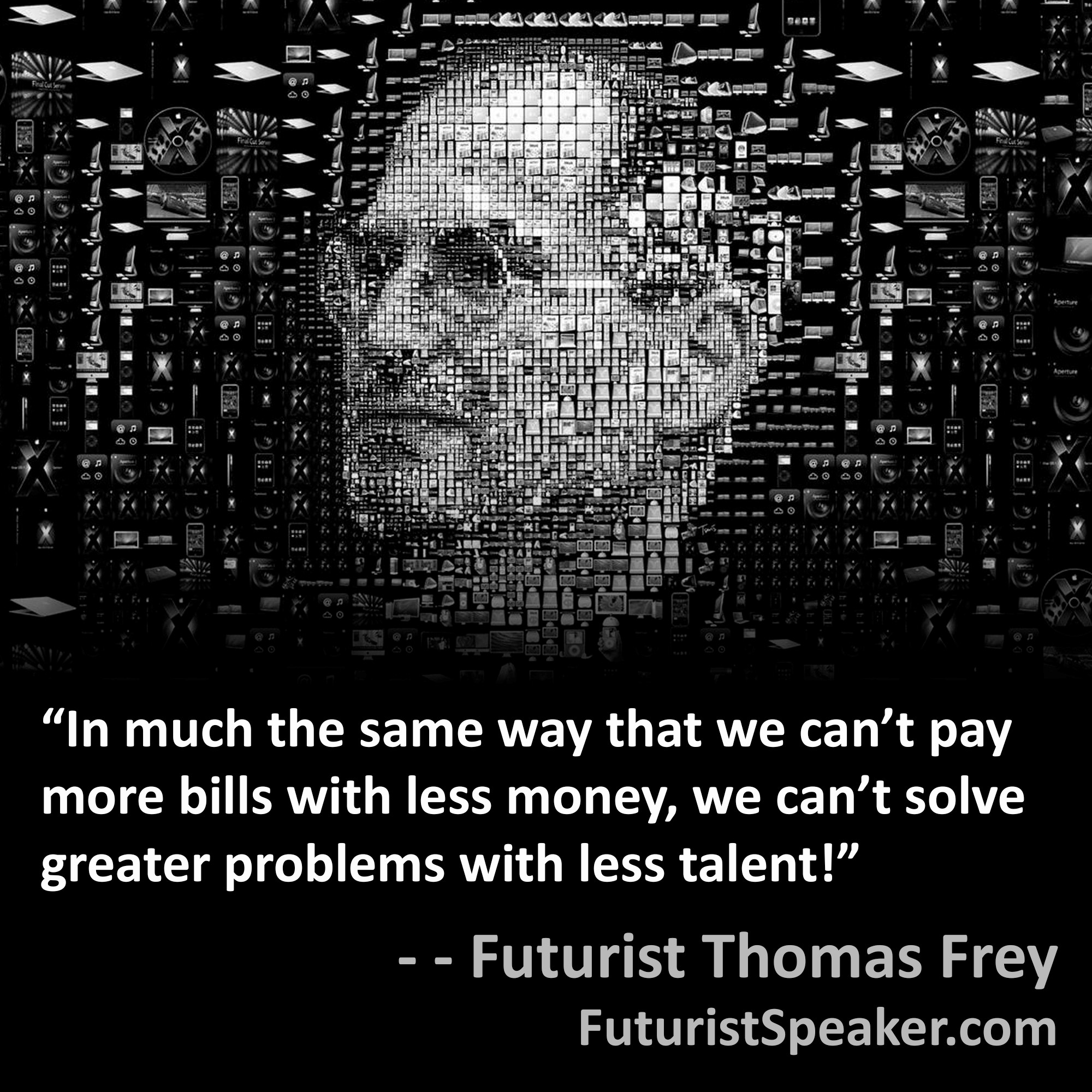 Thomas Frey Futurist Speaker Famous Quote: In much the same way that we cannot pay more bills with less money, we cannot solve greater problems with less talent.