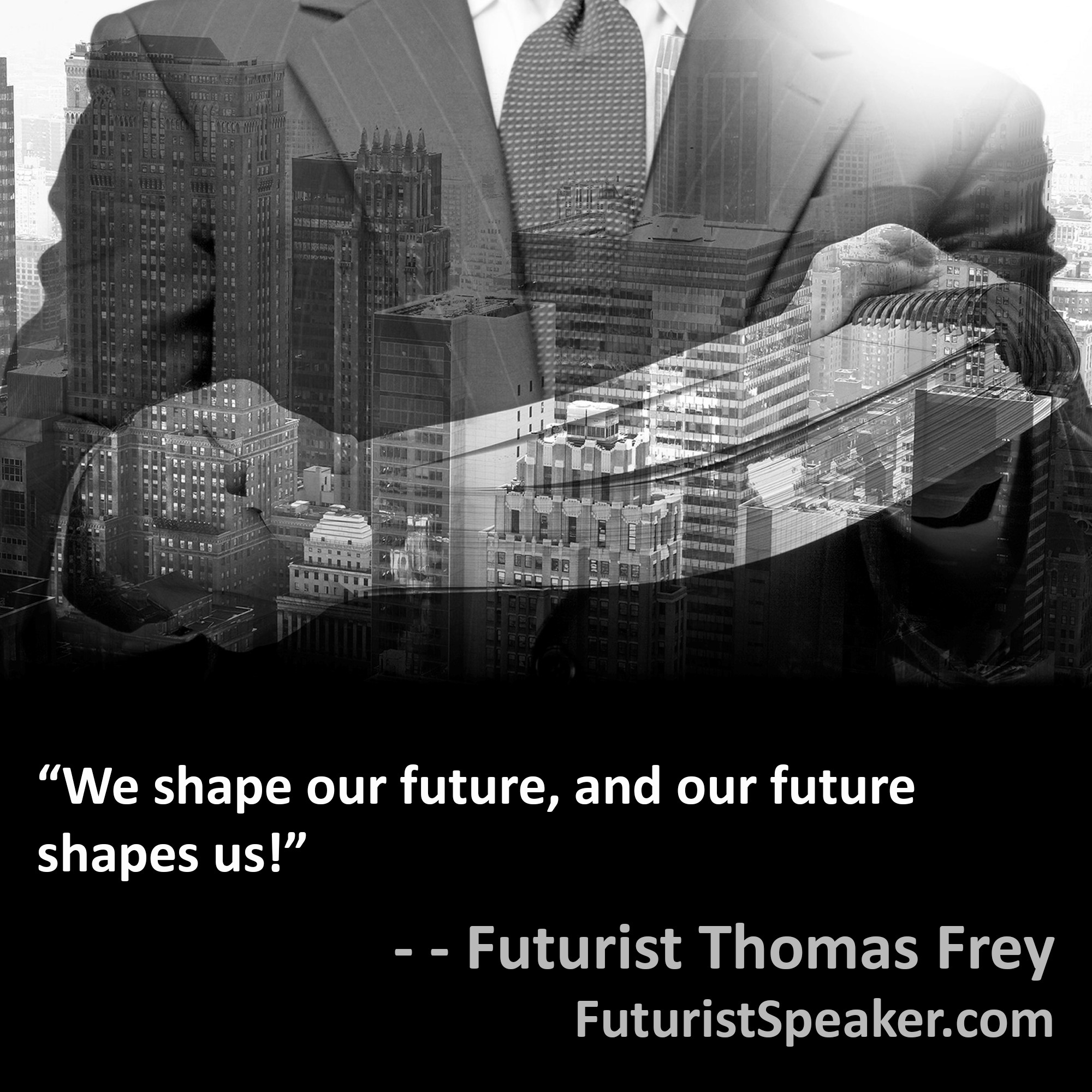 Thomas Frey Futurist Speaker Famous Quote: We shape our future, and our future shapes us.