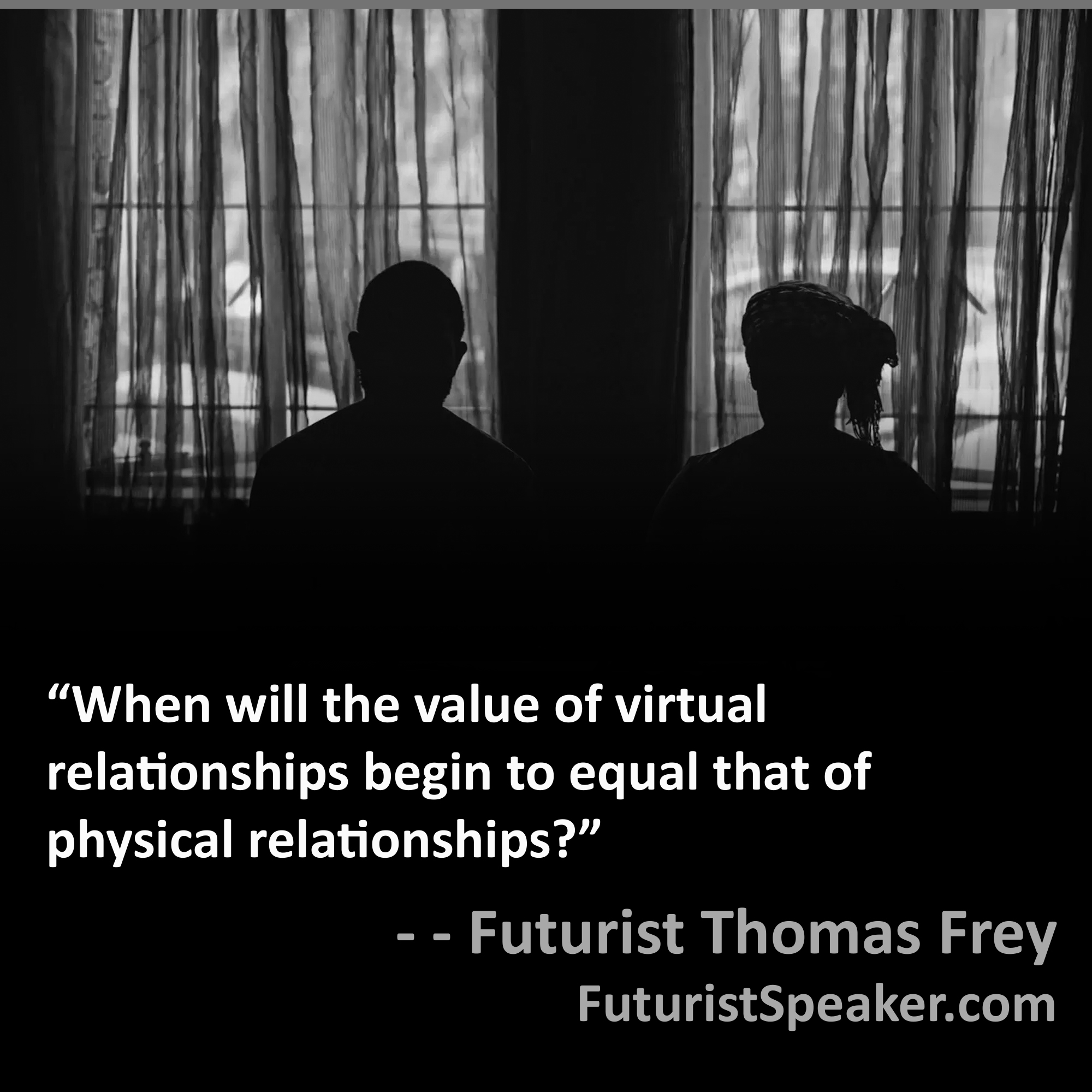 Thomas Frey Futurist Speaker Famous Quote: When will the value of virtual relationships begin to equal that of physical relationships.